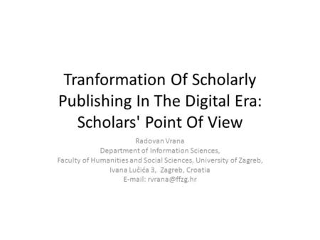 Tranformation Of Scholarly Publishing In The Digital Era: Scholars' Point Of View Radovan Vrana Department of Information Sciences, Faculty of Humanities.