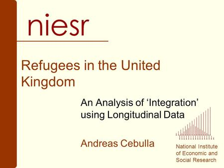 National Institute of Economic and Social Research Refugees in the United Kingdom An Analysis of 'Integration' using Longitudinal Data Andreas Cebulla.