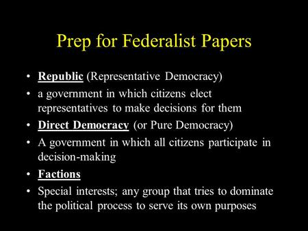 Prep for Federalist Papers Republic (Representative Democracy) a government in which citizens elect representatives to make decisions for them Direct Democracy.