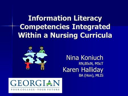 Information Literacy Competencies Integrated Within a Nursing Curricula Nina Koniuch Nina Koniuch RN,BScN, MScT RN,BScN, MScT Karen Halliday Karen Halliday.