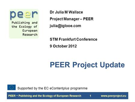 PEER − Publishing and the Ecology of European Research1www.peerproject.eu PEER Project Update Dr Julia M Wallace Project Manager – PEER