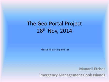 The Geo Portal Project 28 th Nov, 2014 Manarii Etches Emergency Management Cook Islands Please fill participants list.