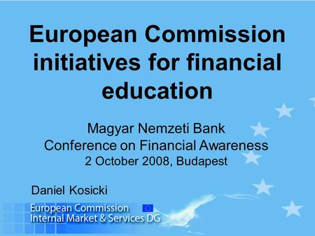 European Commission initiatives for financial education Magyar Nemzeti Bank Conference on Financial Awareness 2 October 2008, Budapest Daniel Kosicki.