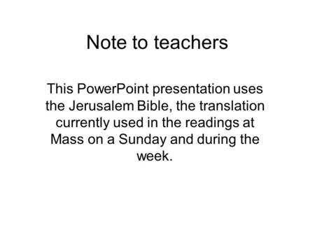 Note <strong>to</strong> teachers This PowerPoint presentation uses the Jerusalem <strong>Bible</strong>, the translation currently used in the readings at Mass on a Sunday and during the.