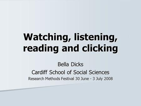 Watching, listening, reading and clicking Bella Dicks Cardiff School of Social Sciences Research Methods Festival 30 June - 3 July 2008.