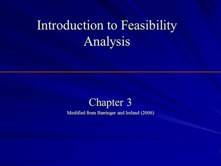 Introduction to Feasibility Analysis Chapter 3 Modified from Barringer and Ireland (2006)