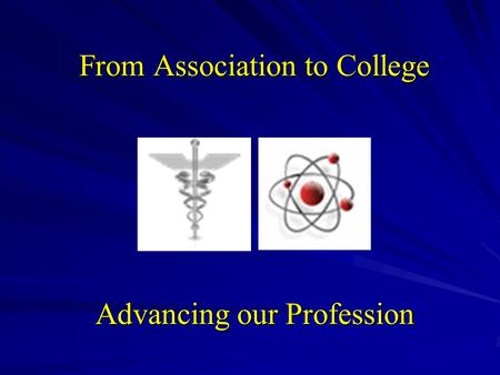 From Association to College Advancing our Profession.