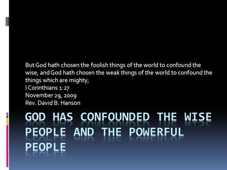 But God hath chosen the foolish things of the world to confound the wise; and God hath chosen the weak things of the world to confound the things which.