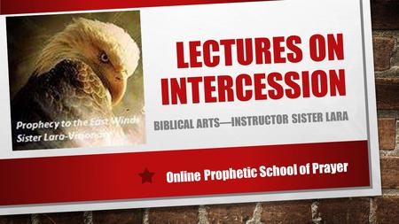 LECTURES ON INTERCESSION BIBLICAL ARTS—INSTRUCTOR SISTER LARA Online Prophetic School of Prayer.