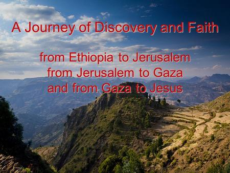 A Journey of Discovery and Faith from Ethiopia to Jerusalem from Jerusalem to Gaza and from Gaza to Jesus.