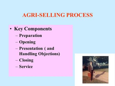 AGRI-SELLING PROCESS Key Components –Preparation –Opening –Presentation ( and Handling Objections) –Closing –Service.
