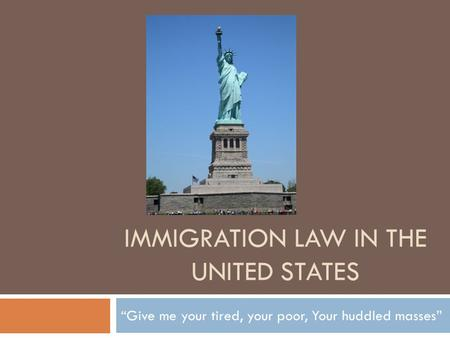 "IMMIGRATION LAW IN THE UNITED STATES ""Give me your tired, your poor, Your huddled masses"""