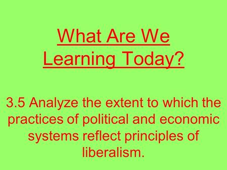 What Are We Learning Today? 3.5 Analyze the extent to which the practices of political and economic systems reflect principles of liberalism.