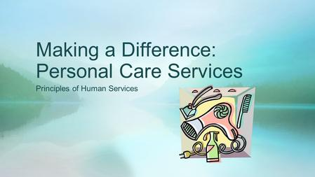 Making a Difference: Personal Care Services Principles of Human Services.