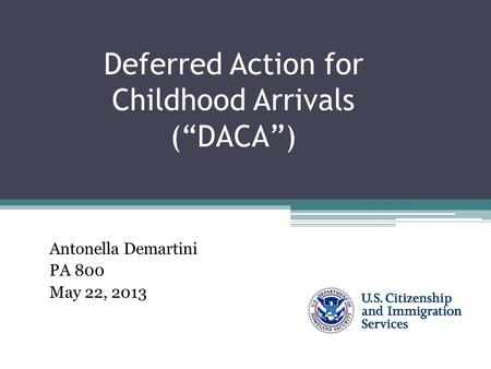 "Deferred Action for Childhood Arrivals (""DACA"") Antonella Demartini PA 800 May 22, 2013."