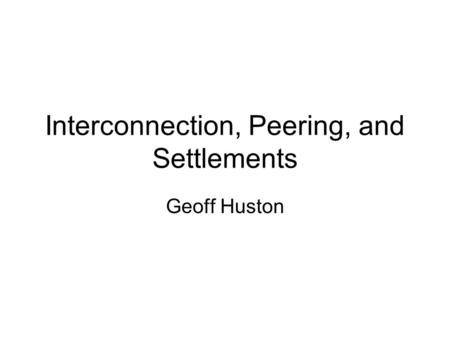 Interconnection, Peering, and Settlements Geoff Huston.