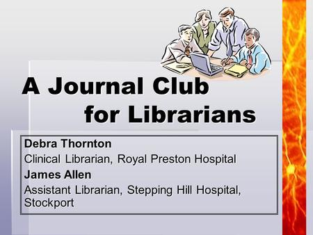 1 Debra Thornton Clinical Librarian, Royal Preston Hospital James Allen Assistant Librarian, Stepping Hill Hospital, Stockport A Journal Club for Librarians.