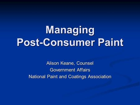Managing Post-Consumer Paint Alison Keane, Counsel Government Affairs National Paint and Coatings Association.