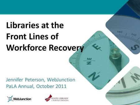 Libraries at the Front Lines of Workforce Recovery Jennifer Peterson, WebJunction PaLA Annual, October 2011.