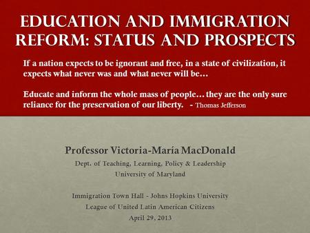 Education and Immigration Reform: Status and Prospects Professor Victoria-María MacDonald Dept. of Teaching, Learning, Policy & Leadership University of.