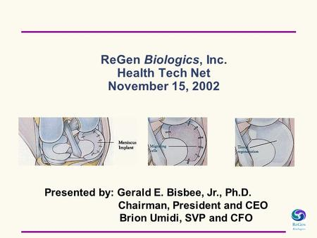 ReGen Biologics, Inc. Health Tech Net November 15, 2002 Presented by: Gerald E. Bisbee, Jr., Ph.D. Chairman, President and CEO Brion Umidi, SVP and CFO.