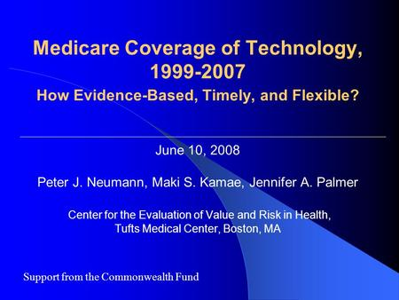 Medicare Coverage of Technology, 1999-2007 How Evidence-Based, Timely, and Flexible? June 10, 2008 Peter J. Neumann, Maki S. Kamae, Jennifer A. Palmer.