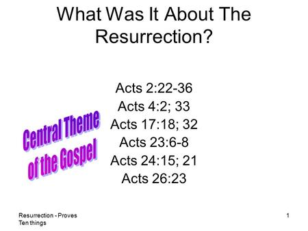 Resurrection - Proves Ten things 1 What Was It About The Resurrection? Acts 2:22-36 Acts 4:2; 33 Acts 17:18; 32 Acts 23:6-8 Acts 24:15; 21 Acts 26:23.