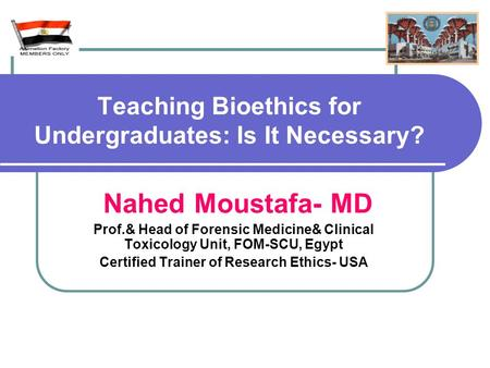 Teaching Bioethics for Undergraduates: Is It Necessary? Nahed Moustafa- MD Prof.& Head of Forensic Medicine& Clinical Toxicology Unit, FOM-SCU, Egypt Certified.