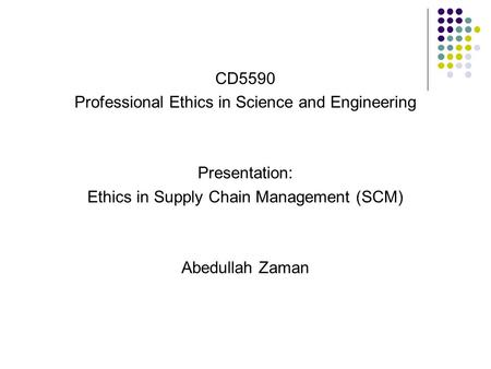 CD5590 Professional Ethics in Science and Engineering Presentation: Ethics in Supply Chain Management (SCM) Abedullah Zaman.