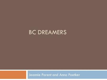 BC DREAMERS Jeannie Parent and Anna Poetker. This Presentation Will Discuss: 1. Who are our Undocumented Students? 2. What's new for this student population?