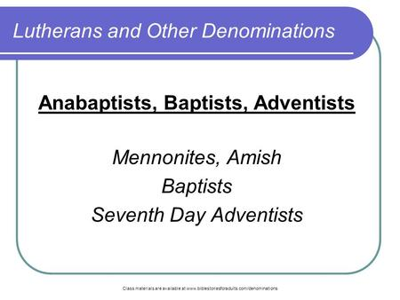 Class materials are available at www.biblestoriesforadults.com/denominations Lutherans and Other Denominations Anabaptists, Baptists, Adventists Mennonites,
