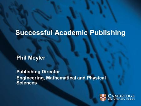 Successful Academic Publishing Phil Meyler Publishing Director Engineering, Mathematical and Physical Sciences.