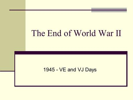 The End of World War II 1945 - VE and VJ Days The Battle of the Bulge: Hitler's Last Offensive Dec. 16, 1944 to Jan. 28, 1945.