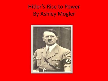 Hitler's Rise to Power By Ashley Mogler Everything has a beginning? He started by joining a Party called the German Worker's Party. He joined in 1919.