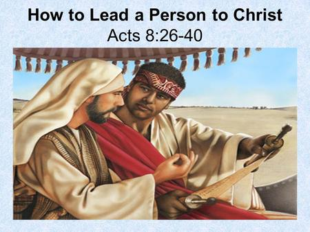How to Lead a Person to Christ Acts 8:26-40. Philip is sent by an angel to convert and baptize an Ethiopian Royal Eunuch. Although most people living.