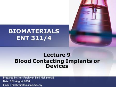 BIOMATERIALS ENT 311/4 Lecture 9 Blood Contacting Implants or Devices Prepared by: Nur Farahiyah Binti Mohammad Date: 26 th August 2008