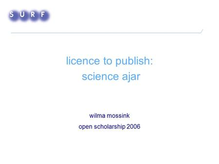 Licence to publish: science ajar wilma mossink open scholarship 2006.