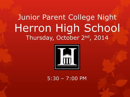 Junior Parent College Night Herron High School Thursday, October 2 nd, 2014 5:30 – 7:00 PM.