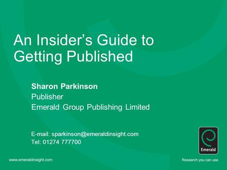 An Insider's Guide to Getting Published Sharon Parkinson Publisher Emerald Group Publishing Limited   Tel: 01274 777700.