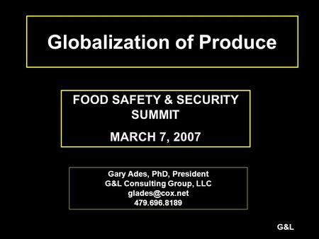 G&L Globalization of Produce FOOD SAFETY & SECURITY SUMMIT MARCH 7, 2007 Gary Ades, PhD, President G&L Consulting Group, LLC 479.696.8189.