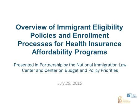 Overview of Immigrant Eligibility Policies and Enrollment Processes for Health Insurance Affordability Programs July 29, 2015 Presented in Partnership.