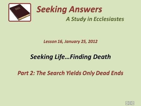 Seeking Life…Finding Death Part 2: The Search Yields Only Dead Ends Seeking Answers A Study in Ecclesiastes Lesson 16, January 25, 2012.