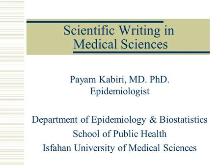 Scientific Writing in Medical Sciences Payam Kabiri, MD. PhD. Epidemiologist Department of Epidemiology & Biostatistics School of Public Health Isfahan.