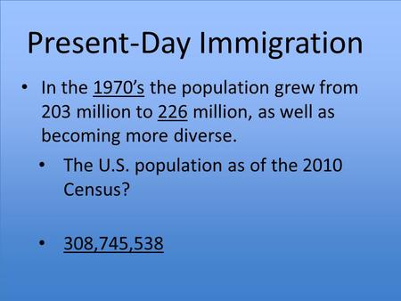 Present-Day Immigration In the 1970's the population grew from 203 million to 226 million, as well as becoming more diverse. The U.S. population as of.