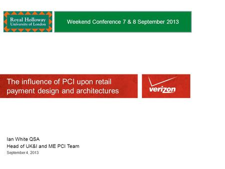 The influence of PCI upon retail payment design and architectures Ian White QSA Head of UK&I and ME PCI Team September 4, 2013 Weekend Conference 7 & 8.