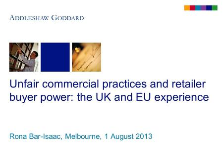 Unfair commercial practices and retailer buyer power: the UK and EU experience Rona Bar-Isaac, Melbourne, 1 August 2013.