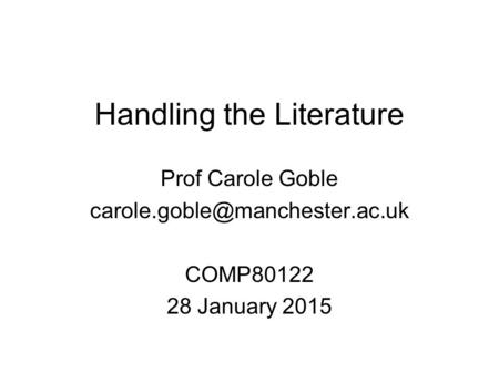 Handling the Literature Prof Carole Goble COMP80122 28 January 2015.