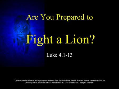 Luke 4.1-13 Are You Prepared to Fight a Lion? Unless otherwise indicated, all Scripture quotations are from The Holy Bible, English Standard Version,
