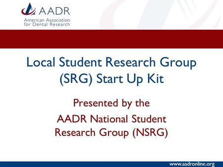 Www.aadronline.org Local Student Research Group (SRG) Start Up Kit Presented by the AADR National Student Research Group (NSRG)