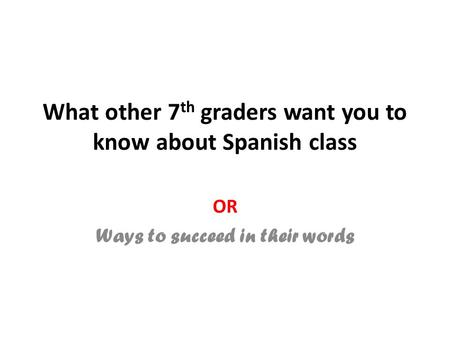 What other 7 th graders want you to know about Spanish class OR Ways to succeed in their words.